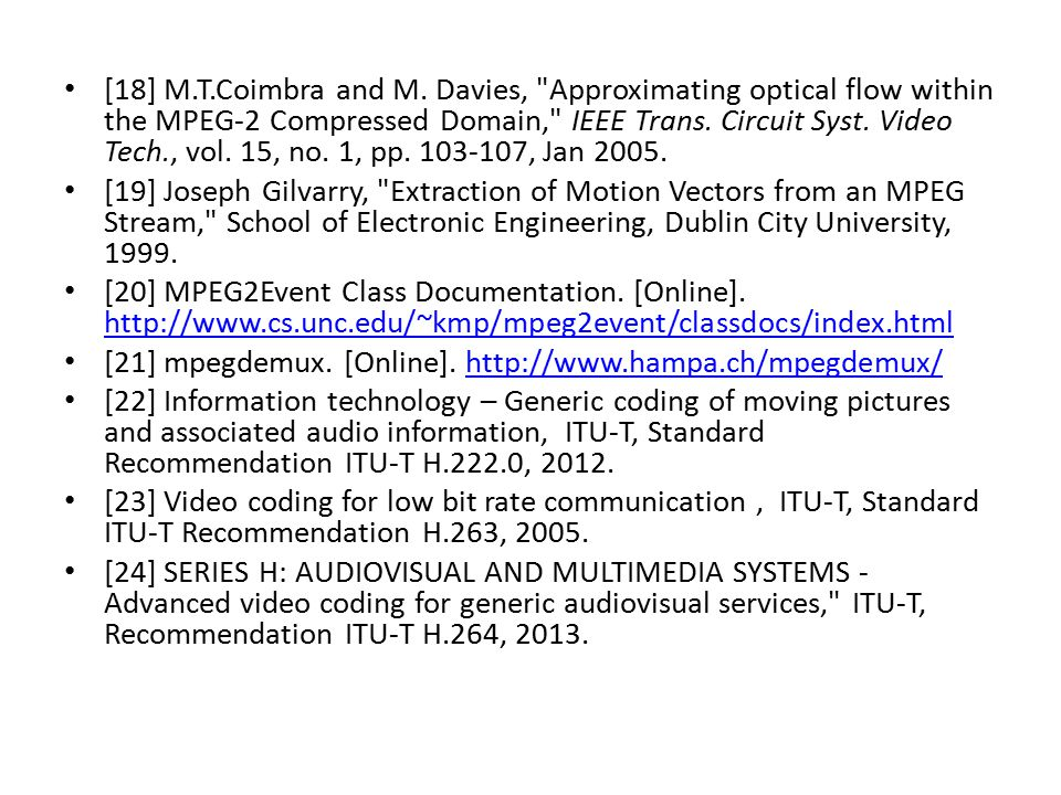 [18] M.T.Coimbra and M. Davies, Approximating optical flow within the MPEG-2 Compressed Domain, IEEE Trans. Circuit Syst. Video Tech., vol. 15, no. 1, pp. 103-107, Jan 2005.